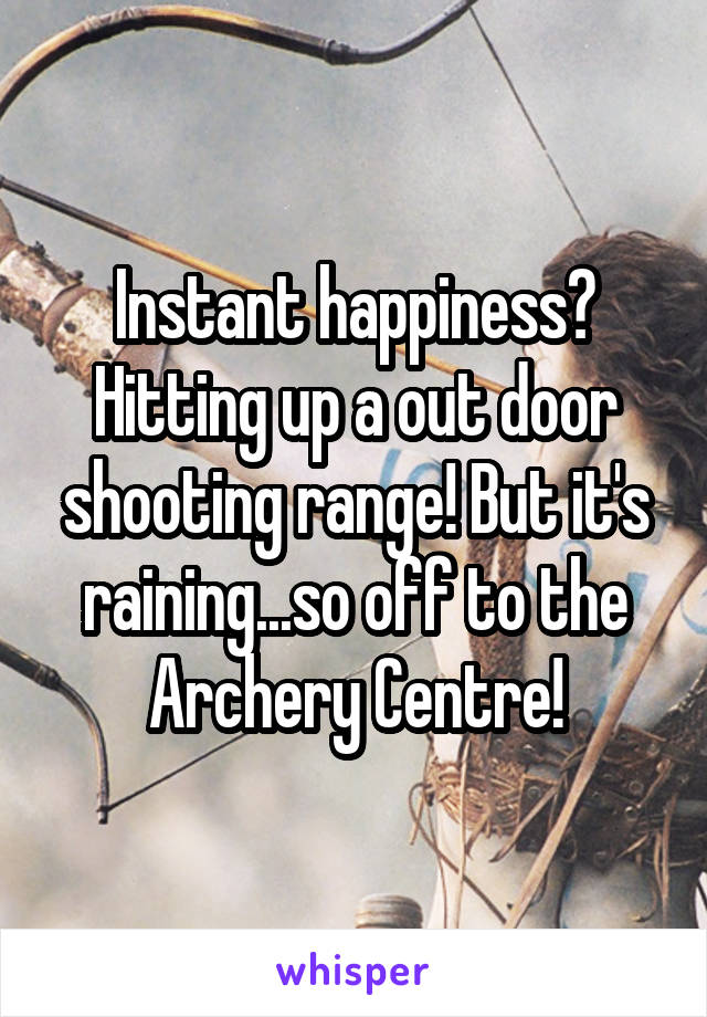 Instant happiness? Hitting up a out door shooting range! But it's raining...so off to the Archery Centre!