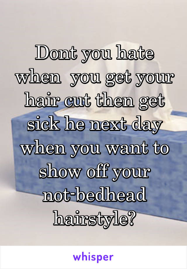 Dont you hate when  you get your hair cut then get sick he next day when you want to show off your not-bedhead hairstyle?