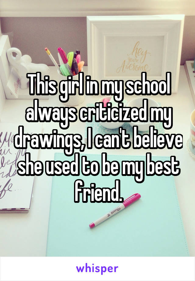 This girl in my school always criticized my drawings, I can't believe she used to be my best friend.