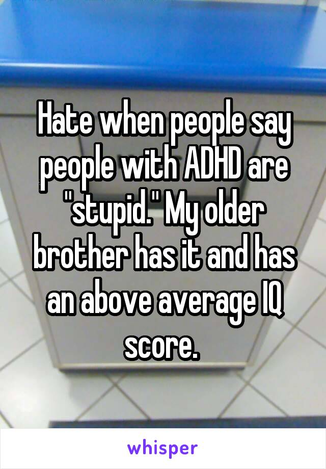 """Hate when people say people with ADHD are """"stupid."""" My older brother has it and has an above average IQ score."""