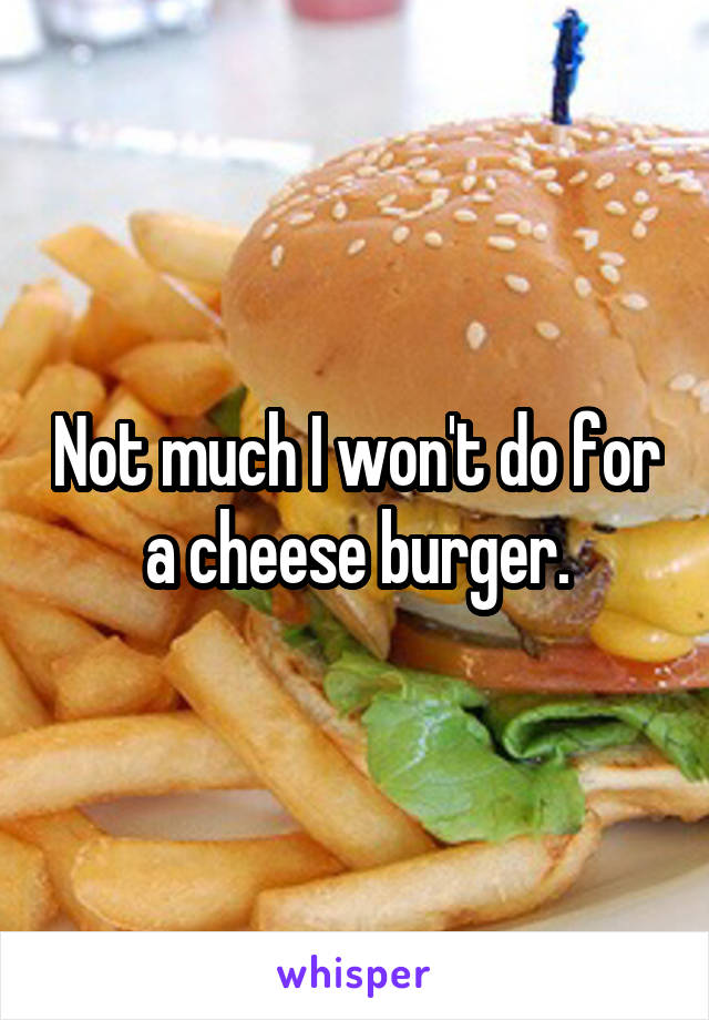 Not much I won't do for a cheese burger.