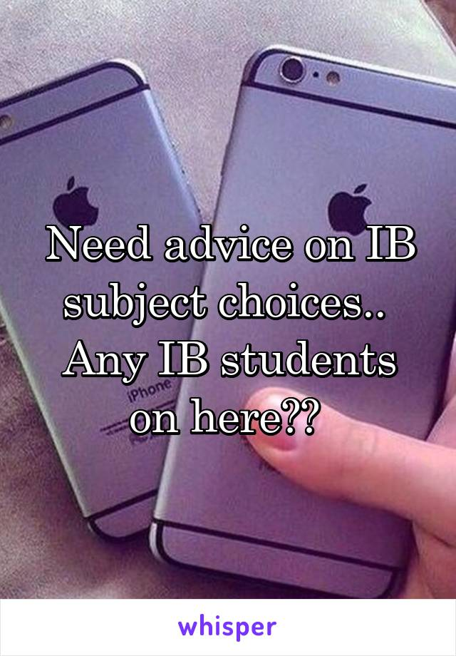 Need advice on IB subject choices..  Any IB students on here??