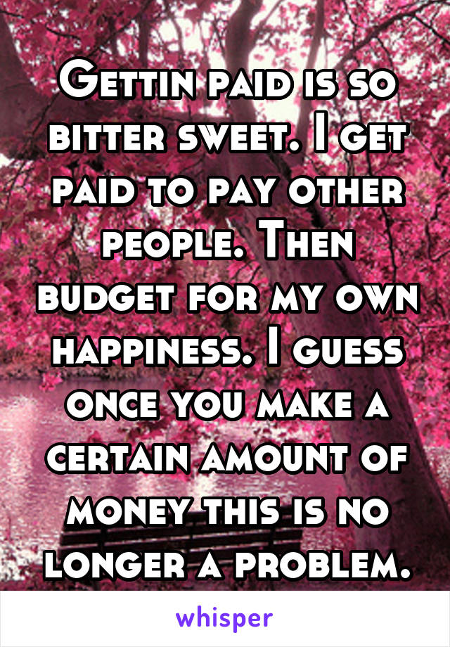Gettin paid is so bitter sweet. I get paid to pay other people. Then budget for my own happiness. I guess once you make a certain amount of money this is no longer a problem.