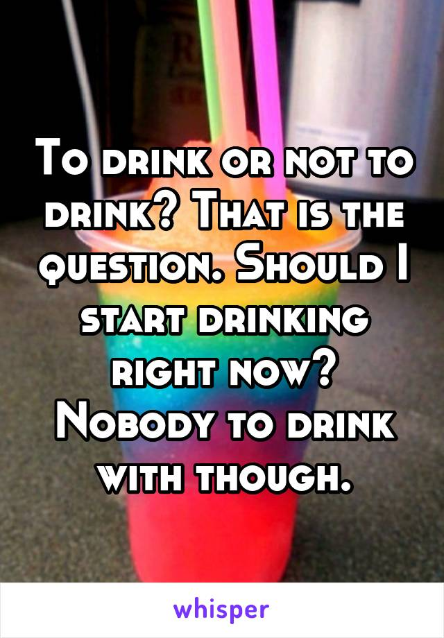 To drink or not to drink? That is the question. Should I start drinking right now? Nobody to drink with though.