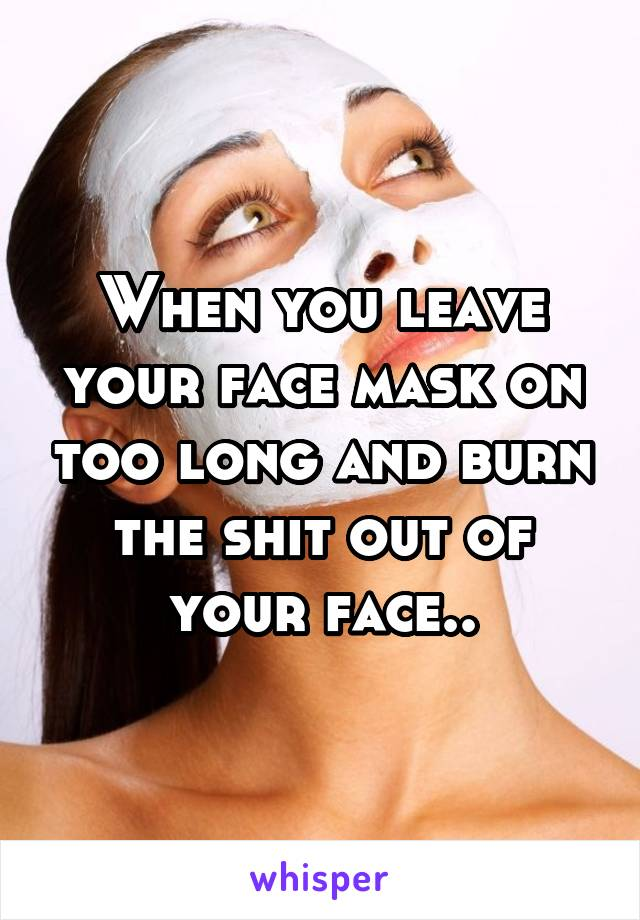 When you leave your face mask on too long and burn the shit out of your face..