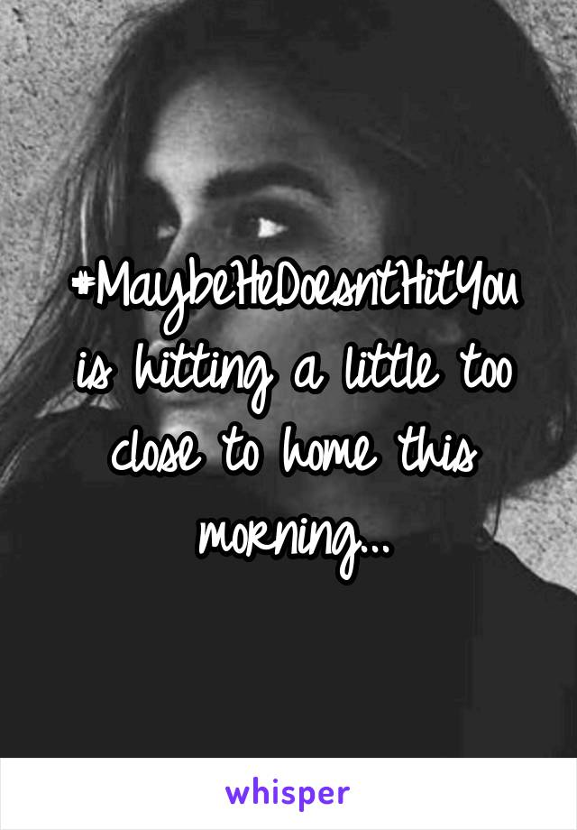 #MaybeHeDoesntHitYou is hitting a little too close to home this morning...