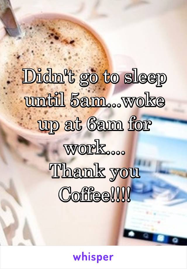 Didn't go to sleep until 5am...woke up at 6am for work.... Thank you Coffee!!!!