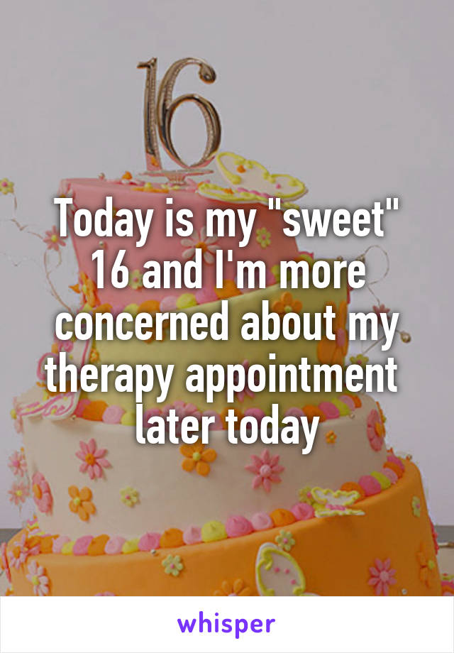 "Today is my ""sweet"" 16 and I'm more concerned about my therapy appointment  later today"
