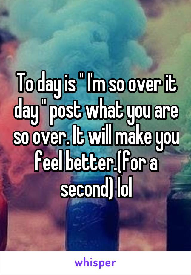 "To day is "" I'm so over it day "" post what you are so over. It will make you feel better.(for a second) lol"
