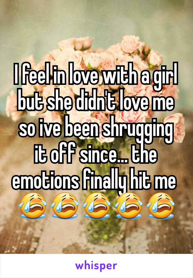 I feel in love with a girl but she didn't love me so ive been shrugging it off since... the emotions finally hit me  😭😭😭😭😭