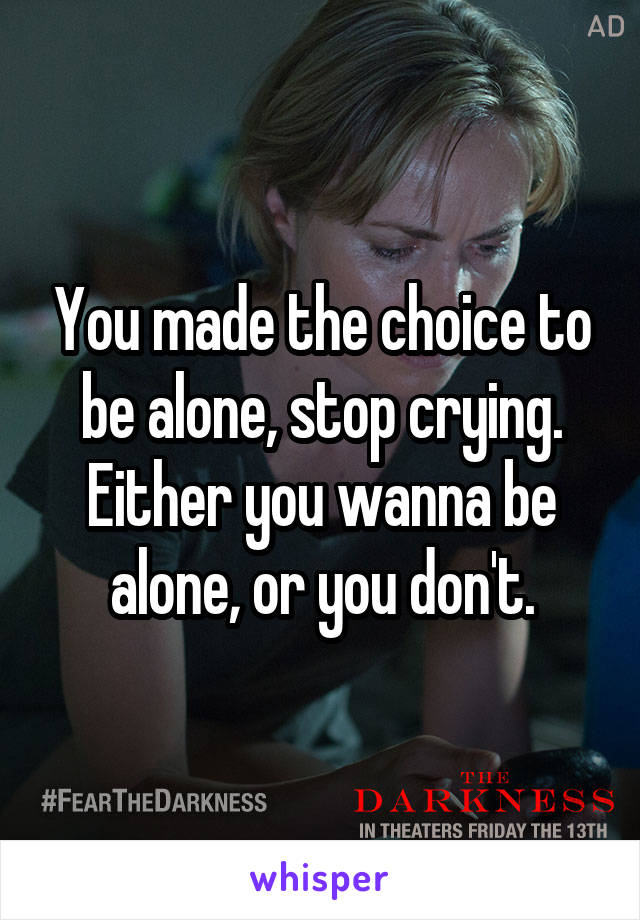 You made the choice to be alone, stop crying. Either you wanna be alone, or you don't.