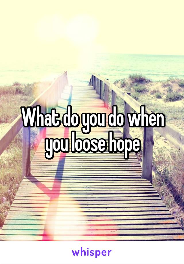 What do you do when you loose hope