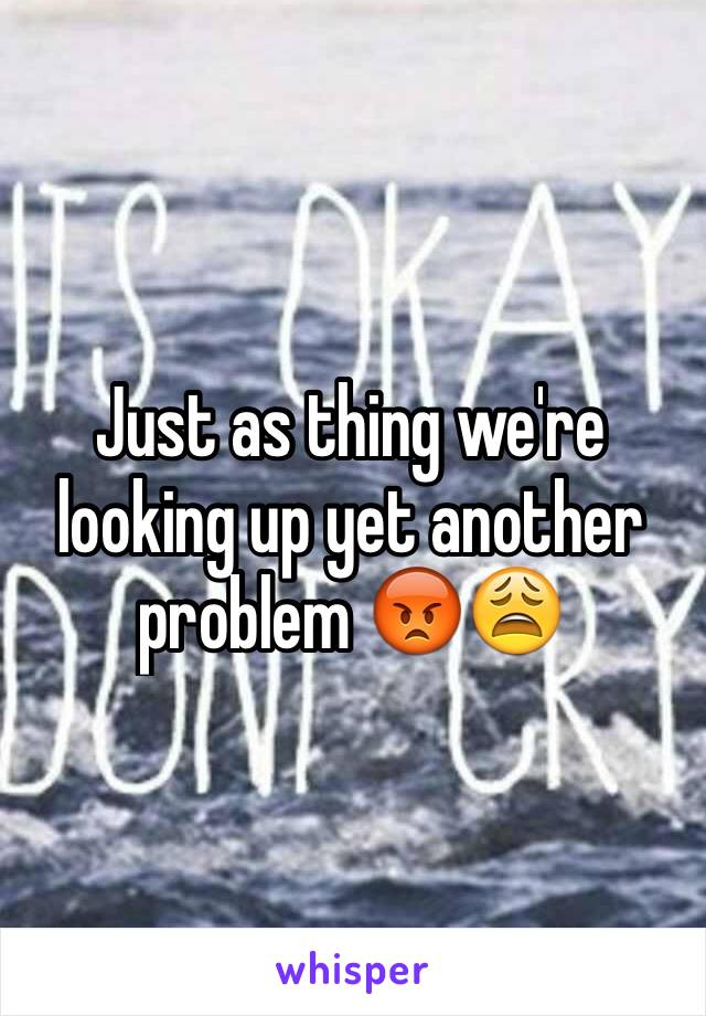Just as thing we're looking up yet another problem 😡😩