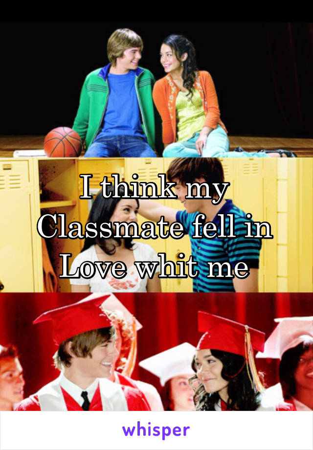 I think my  Classmate fell in  Love whit me