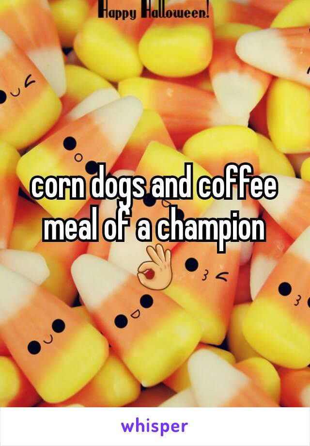 corn dogs and coffee meal of a champion 👌