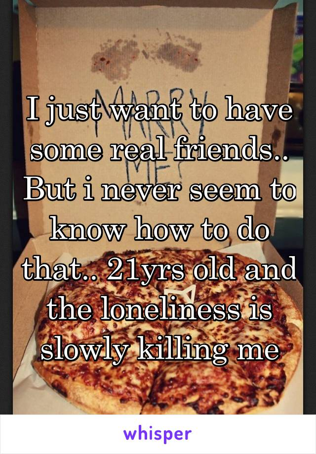 I just want to have some real friends.. But i never seem to know how to do that.. 21yrs old and the loneliness is slowly killing me