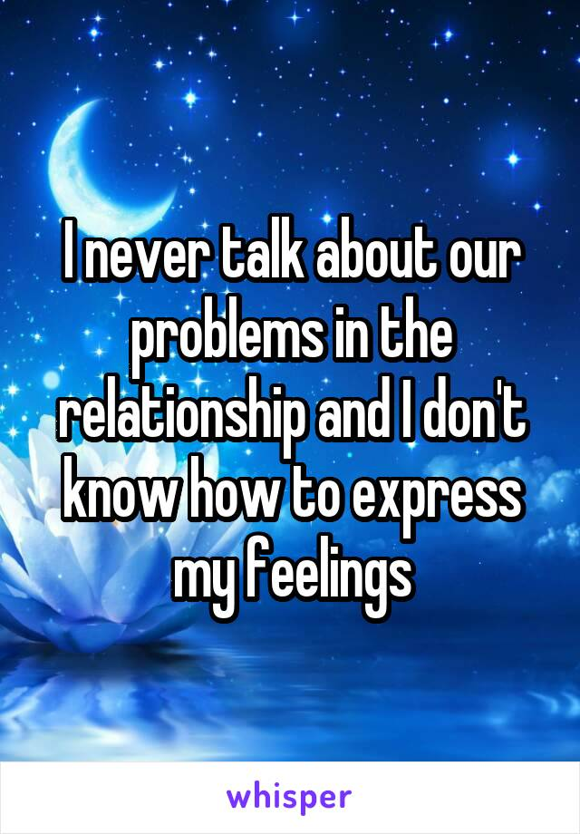 I never talk about our problems in the relationship and I don't know how to express my feelings