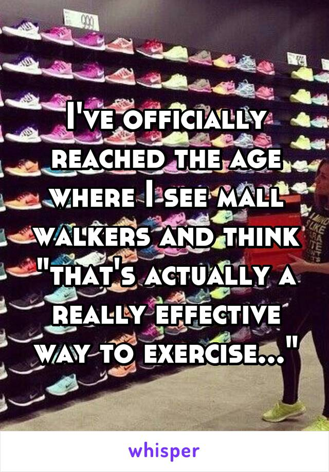 """I've officially reached the age where I see mall walkers and think """"that's actually a really effective way to exercise..."""""""