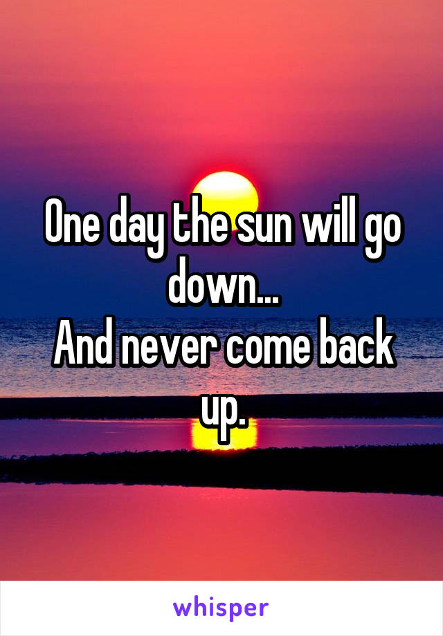 One day the sun will go down... And never come back up.