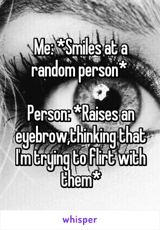 Me: *Smiles at a random person*   Person: *Raises an eyebrow,thinking that I'm trying to flirt with them*