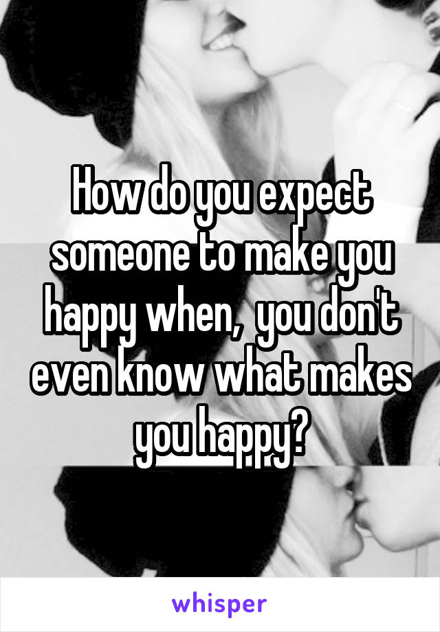 How do you expect someone to make you happy when,  you don't even know what makes you happy?