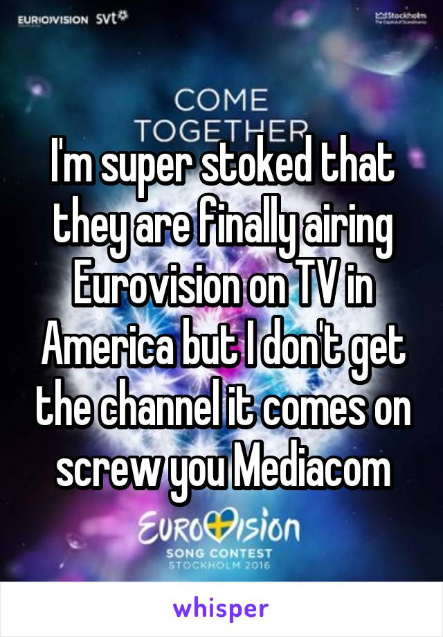 I'm super stoked that they are finally airing Eurovision on TV in America but I don't get the channel it comes on screw you Mediacom