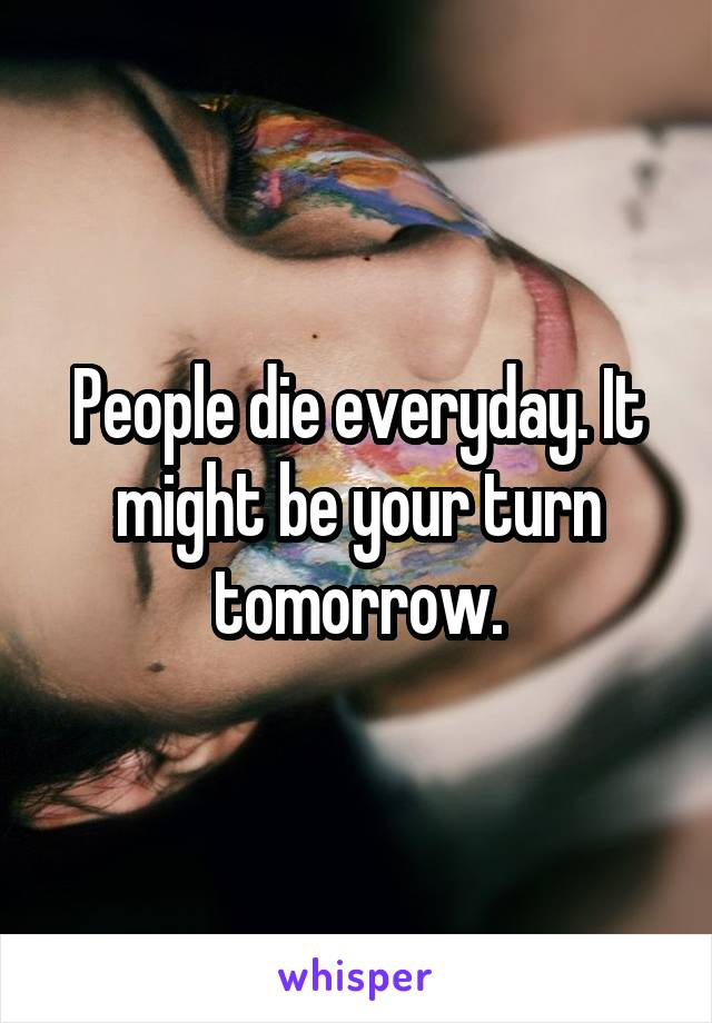 People die everyday. It might be your turn tomorrow.