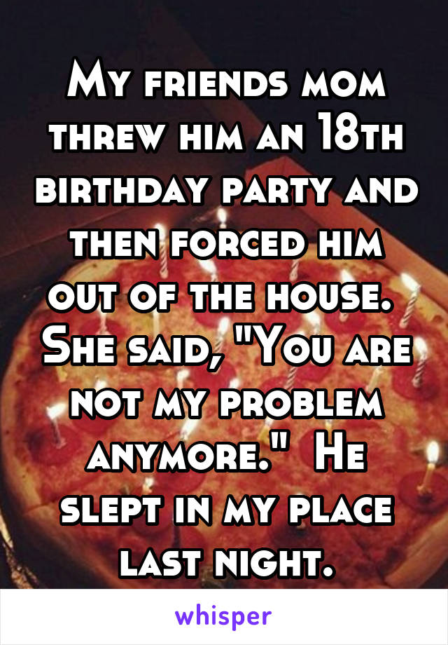 "My friends mom threw him an 18th birthday party and then forced him out of the house.  She said, ""You are not my problem anymore.""  He slept in my place last night."