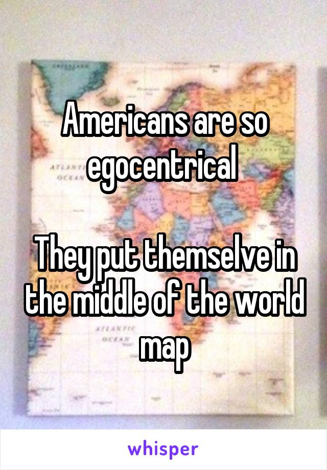 Americans are so egocentrical   They put themselve in the middle of the world map
