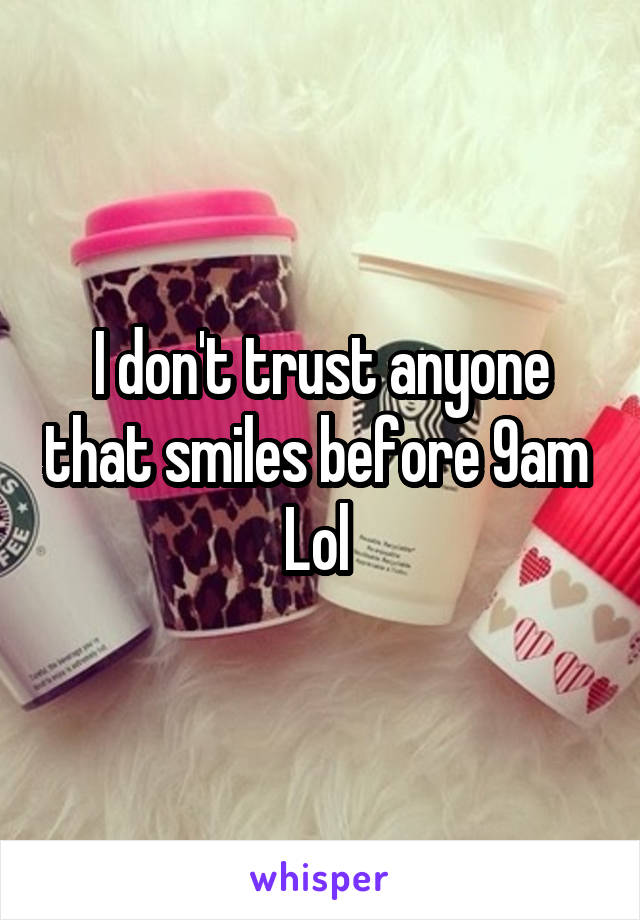 I don't trust anyone that smiles before 9am  Lol