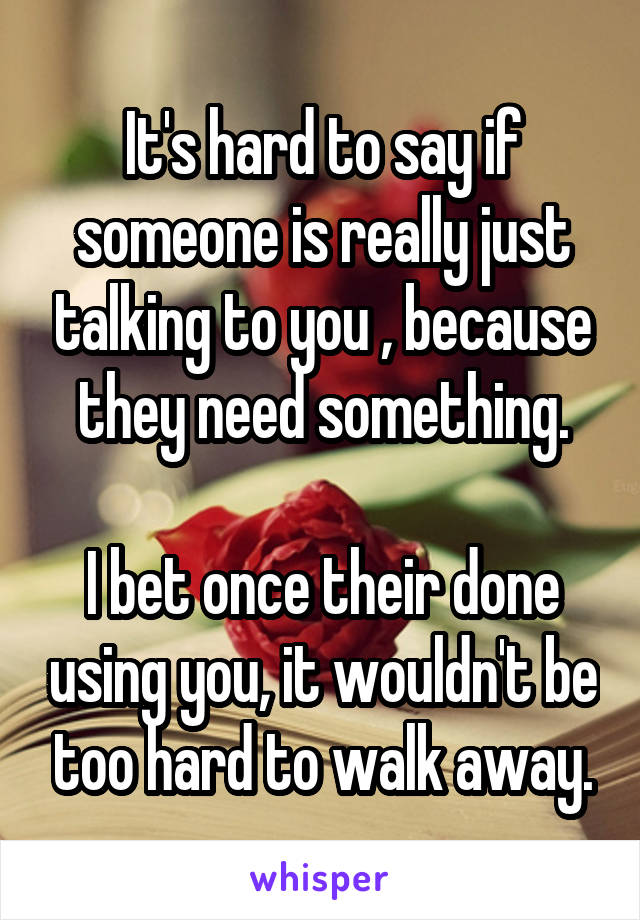 It's hard to say if someone is really just talking to you , because they need something.  I bet once their done using you, it wouldn't be too hard to walk away.
