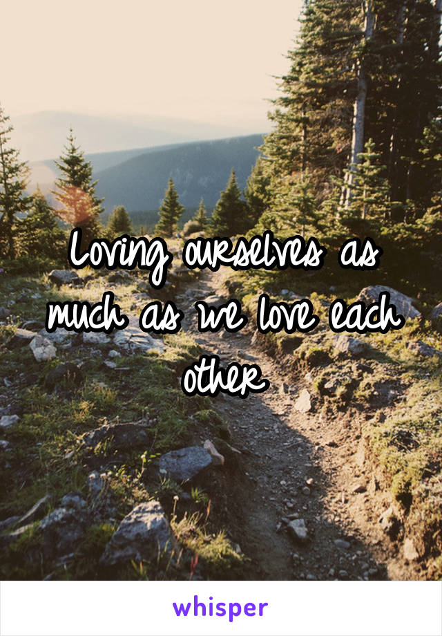 Loving ourselves as much as we love each other