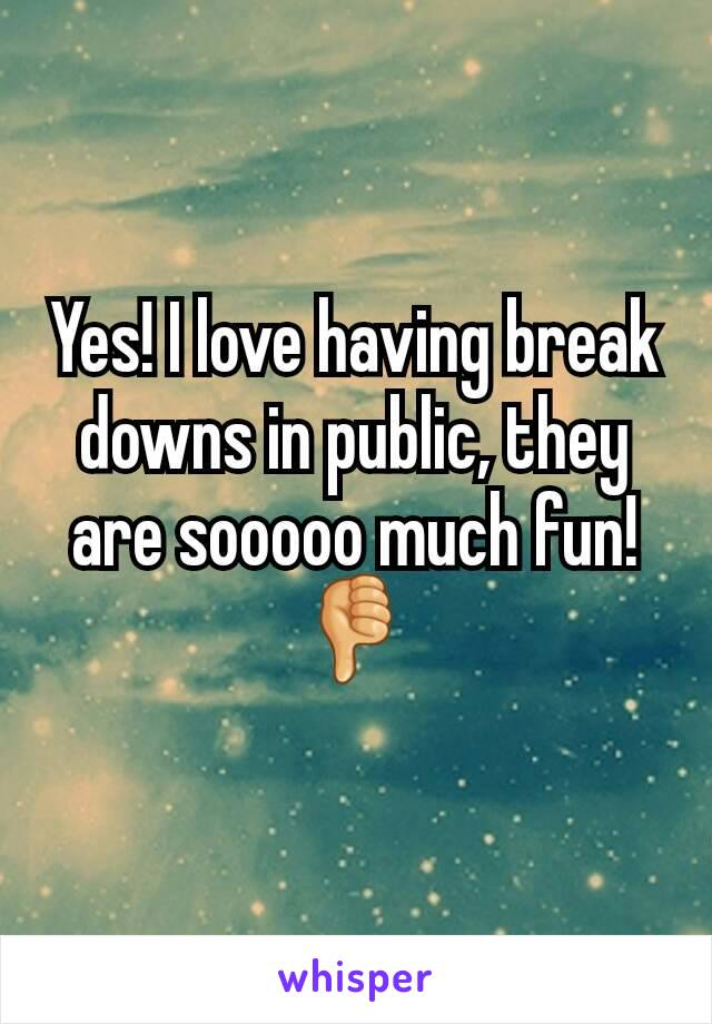 Yes! I love having break downs in public, they are sooooo much fun! 👎