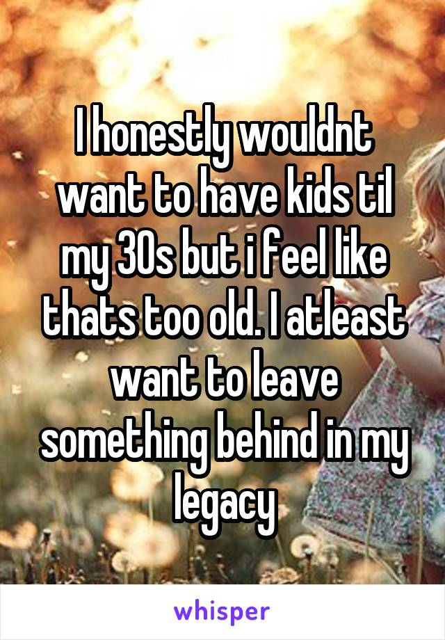 I honestly wouldnt want to have kids til my 30s but i feel like thats too old. I atleast want to leave something behind in my legacy