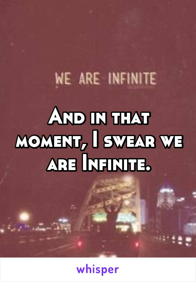 And in that moment, I swear we are Infinite.