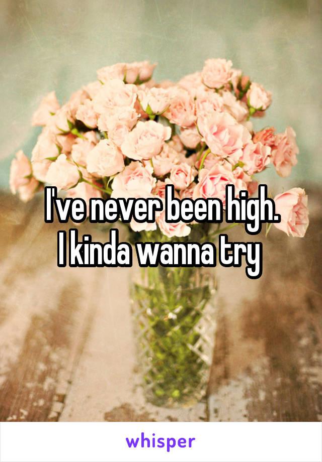 I've never been high. I kinda wanna try