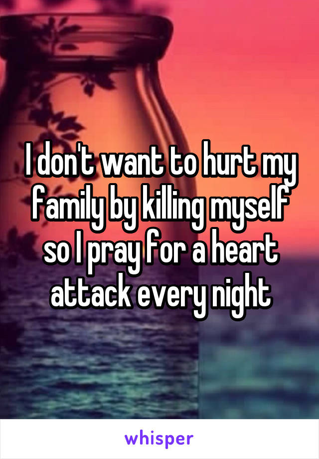 I don't want to hurt my family by killing myself so I pray for a heart attack every night