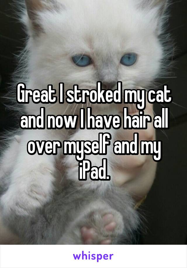 Great I stroked my cat and now I have hair all over myself and my iPad.