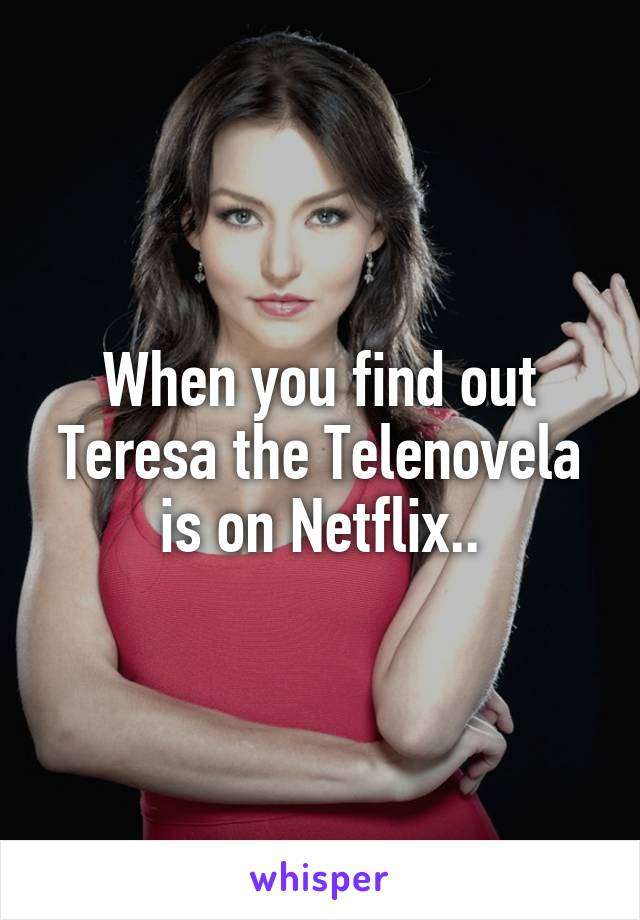 When you find out Teresa the Telenovela is on Netflix..