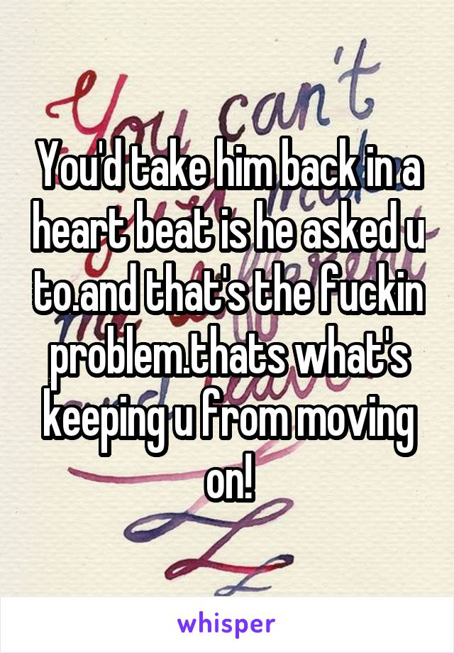 You'd take him back in a heart beat is he asked u to.and that's the fuckin problem.thats what's keeping u from moving on!