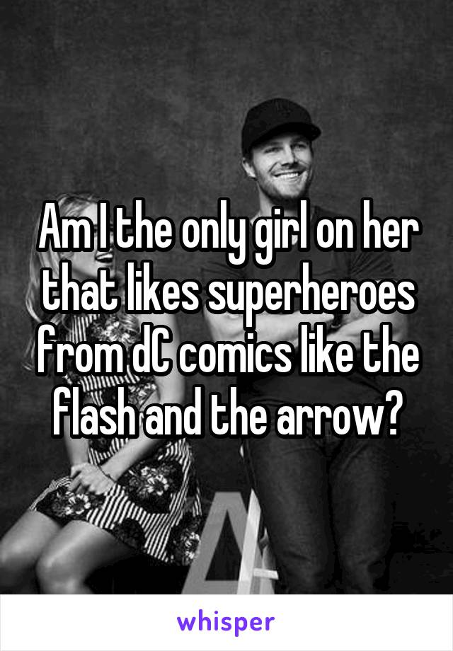 Am I the only girl on her that likes superheroes from dC comics like the flash and the arrow?
