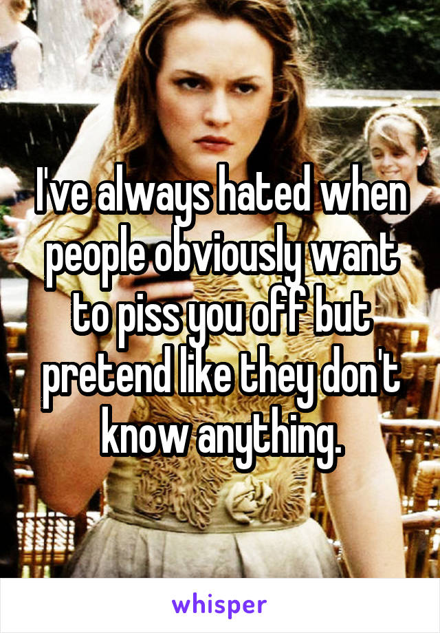 I've always hated when people obviously want to piss you off but pretend like they don't know anything.