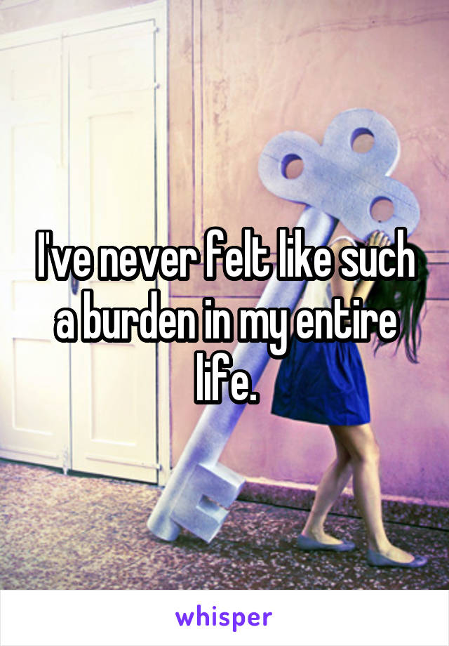 I've never felt like such a burden in my entire life.