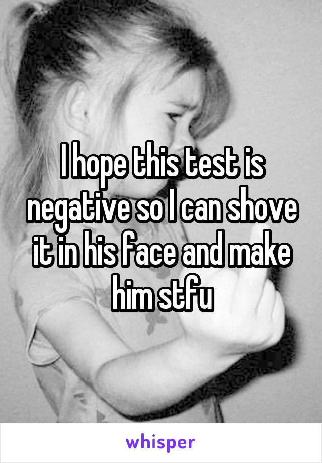 I hope this test is negative so I can shove it in his face and make him stfu