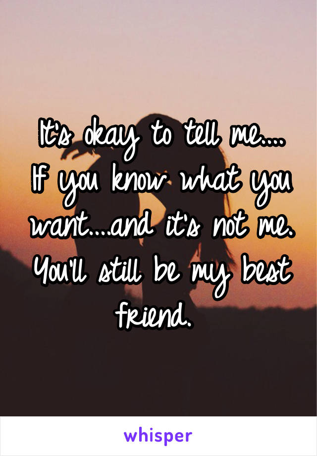 It's okay to tell me.... If you know what you want....and it's not me. You'll still be my best friend.