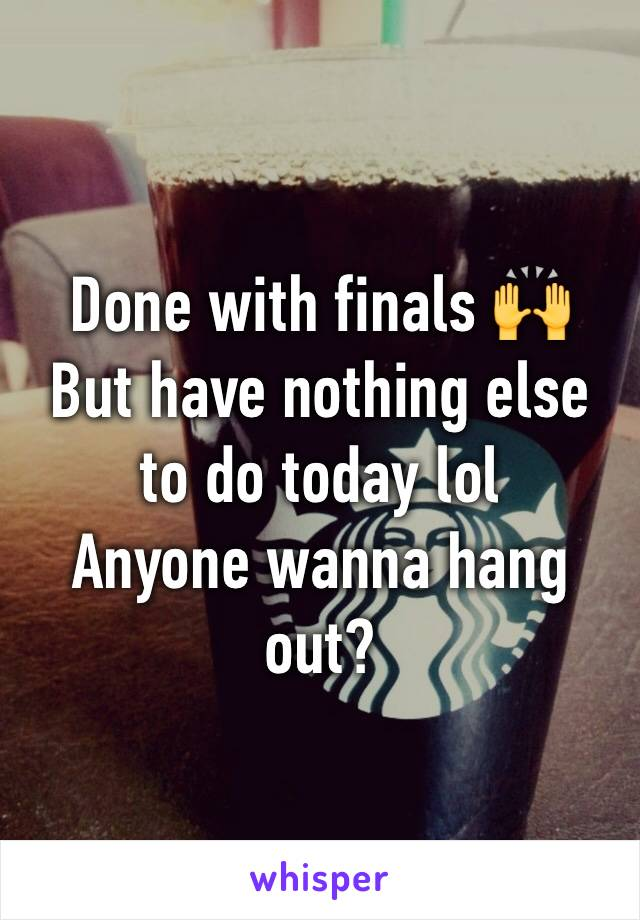 Done with finals 🙌 But have nothing else to do today lol  Anyone wanna hang out?