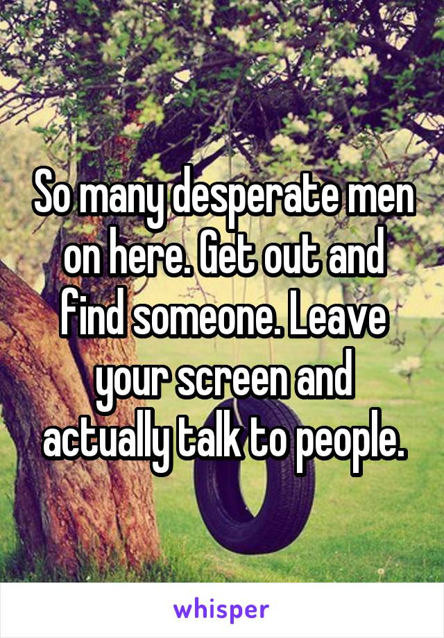 So many desperate men on here. Get out and find someone. Leave your screen and actually talk to people.
