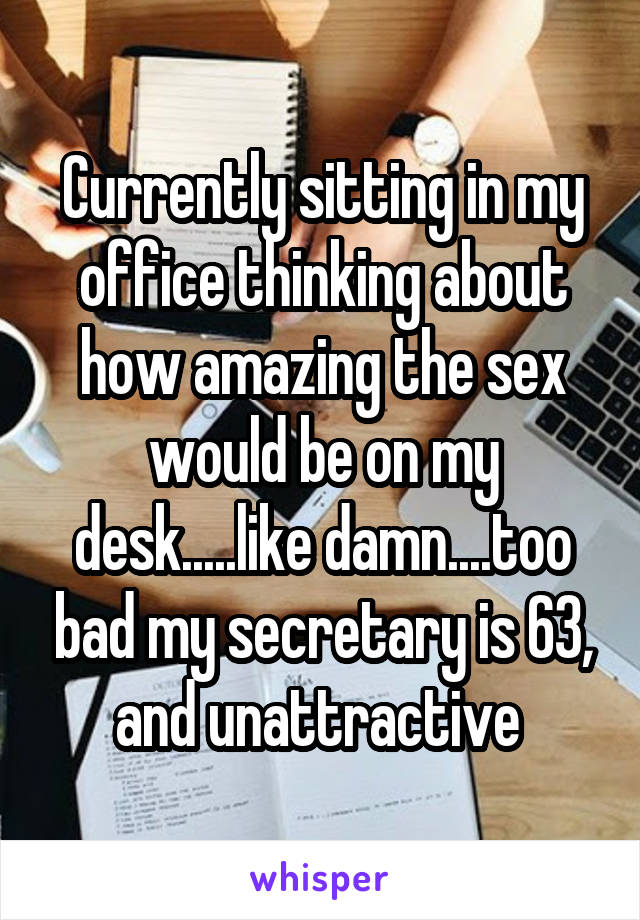 Currently sitting in my office thinking about how amazing the sex would be on my desk.....like damn....too bad my secretary is 63, and unattractive