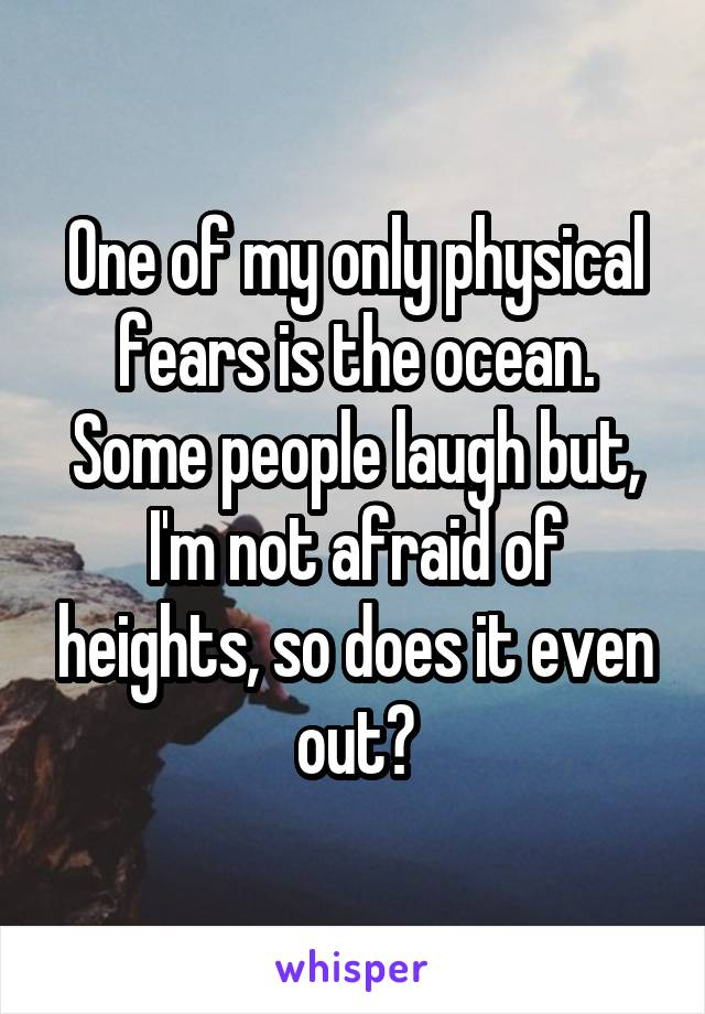 One of my only physical fears is the ocean. Some people laugh but, I'm not afraid of heights, so does it even out?