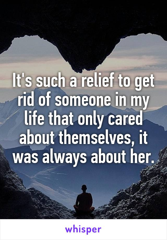 It's such a relief to get rid of someone in my life that only cared about themselves, it was always about her.